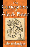 Curiosities of Ale & Beer: An Entertaining History